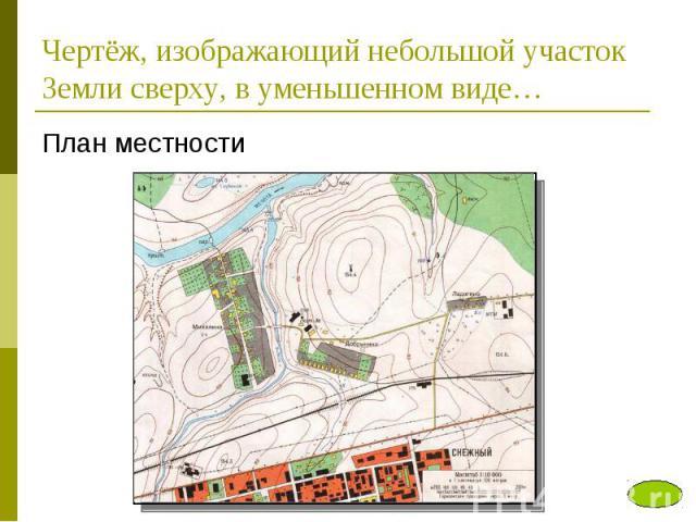 Чертёж, изображающий небольшой участок Земли сверху, в уменьшенном виде…План местности