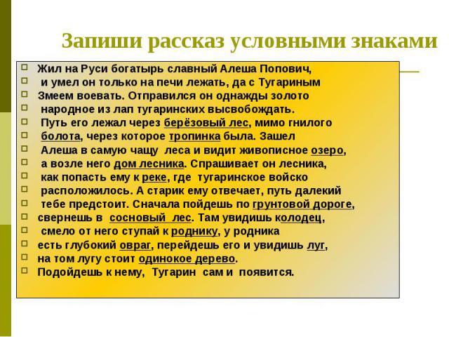 Запиши рассказ условными знаками Жил на Руси богатырь славный Алеша Попович, и умел он только на печи лежать, да с Тугариным Змеем воевать. Отправился он однажды золото народное из лап тугаринских высвобождать. Путь его лежал через берёзовый лес, ми…