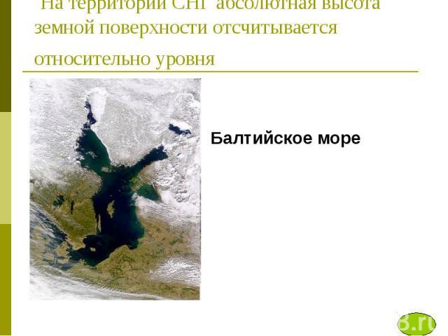 На территории СНГ абсолютная высота земной поверхности отсчитывается относительно уровня Балтийское море