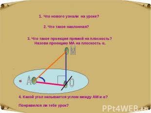 1. Что нового узнали на уроке? 2. Что такое наклонная? 3. Что такое проекция пря
