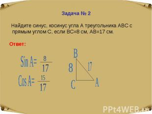 Задача № 2 Найдите синус, косинус угла А треугольника АВС с прямым углом С, если