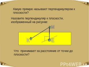 Какую прямую называют перпендикуляром к плоскости? Назовите перпендикуляр к плос