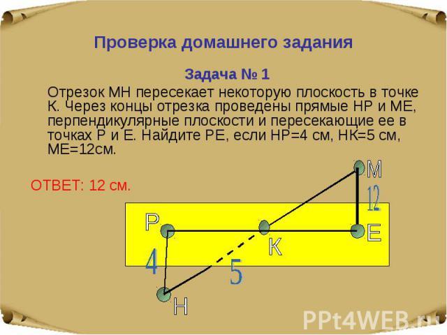 Проверка домашнего задания Задача № 1 Отрезок МН пересекает некоторую плоскость в точке К. Через концы отрезка проведены прямые НР и МЕ, перпендикулярные плоскости и пересекающие ее в точках Р и Е. Найдите РЕ, если НР=4 см, НК=5 см, МЕ=12см.ОТВЕТ: 12 см.