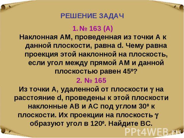 № 163 (А)Наклонная АМ, проведенная из точки А к данной плоскости, равна d. Чему равна проекция этой наклонной на плоскость, если угол между прямой АМ и данной плоскостью равен 450? 2. № 165Из точки А, удаленной от плоскости на расстояние d, проведен…
