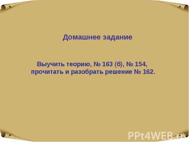 Домашнее задание Выучить теорию, № 163 (б), № 154, прочитать и разобрать решение № 162.