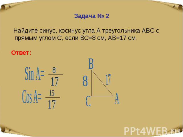 Задача № 2 Найдите синус, косинус угла А треугольника АВС с прямым углом С, если ВС=8 см, АВ=17 см.Ответ: