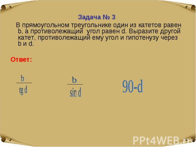 Задача № 3 В прямоугольном треугольнике один из катетов равен b, а противолежащий угол равен d. Выразите другой катет, противолежащий ему угол и гипотенузу через b и d.Ответ: