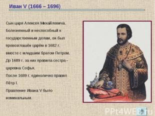 Иван V (1666 – 1696) Сын царя Алексея Михайловича.Болезненный и неспособный кгос
