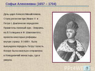 Софья Алексеевна (1657 – 1704) Дочь царя Алексея Михайловича.Стала регентом при