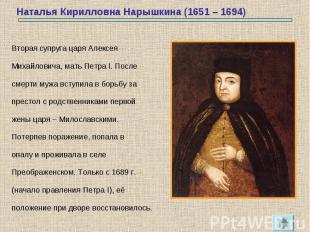 Вторая супруга царя АлексеяМихайловича, мать Петра I. Послесмерти мужа вступила