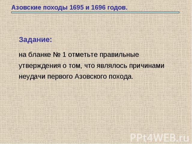 Азовские походы 1695 и 1696 годов. Задание: на бланке № 1 отметьте правильные утверждения о том, что являлось причинами неудачи первого Азовского похода.