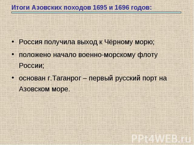 Итоги Азовских походов 1695 и 1696 годов: Россия получила выход к Чёрному морю;положено начало военно-морскому флоту России;основан г.Таганрог – первый русский порт на Азовском море.