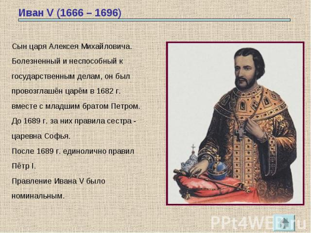 Иван V (1666 – 1696) Сын царя Алексея Михайловича.Болезненный и неспособный кгосударственным делам, он былпровозглашён царём в 1682 г.вместе с младшим братом Петром. До 1689 г. за них правила сестра -царевна Софья. После 1689 г. единолично правилПёт…