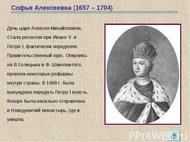 Софья Алексеевна (1657 – 1704) Дочь царя Алексея Михайловича.Стала регентом при Иване V иПетре I, фактически определяяПравительственный курс. Опираясьна В.Голицына и Ф. Шакловитого,провела некоторые реформывнутри страны. В 1689 г. былавынуждена пере…