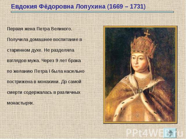 Евдокия Фёдоровна Лопухина (1669 – 1731) Первая жена Петра Великого.Получила домашнее воспитание встаринном духе. Не разделялавзглядов мужа. Через 9 лет брака по желанию Петра I была насильнопострижена в монахини. До самойсмерти содержалась в различ…