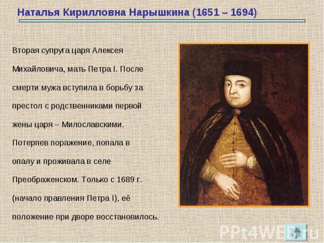 Вторая супруга царя АлексеяМихайловича, мать Петра I. Послесмерти мужа вступила в борьбу запрестол с родственниками первойжены царя – Милославскими.Потерпев поражение, попала вопалу и проживала в селеПреображенском. Только с 1689 г.(начало правления…