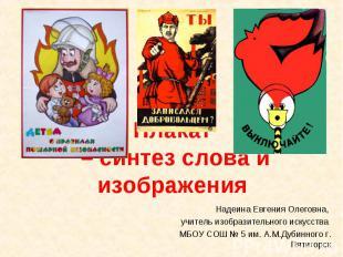 Плакат – синтез слова и изображения Надеина Евгения Олеговна, учитель изобразите