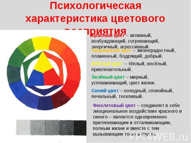 Психологическая характеристика цветового восприятия Красный цвет – активный, возбуждающий, согревающий, энергичный, агрессивный. Оранжевый цвет – жизнерадостный, пламенный, бодрящий, добрый. Жёлтый цвет – тёплый, весёлый, привлекательный. Зелёный ц…