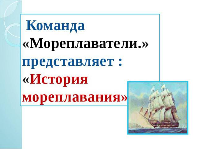 Команда «Мореплаватели.» представляет :«История мореплавания»