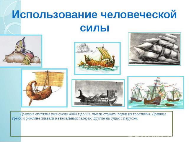 Использование человеческой силы Древние египтяне уже около 4000 г до н.э. умели строить лодки из тростника. Древние греки и римляне плавали на весельных галерах, другие на судах с парусом.