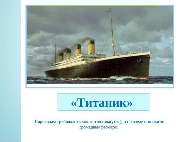 «Титаник» Пароходам требовалось много топлива(угля), и поэтому они имели громадные размеры.