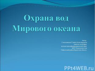 Охрана вод Мирового океана Автор: Сокольникова Галина Александровнаучитель геогр