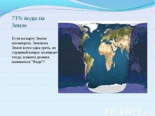 71% воды на Земле Если на карту Земли посмотреть. Земли на Земле всего одна трет