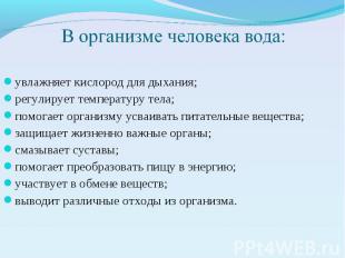 В организме человека вода: увлажняет кислород для дыхания; регулирует температур