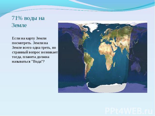 71% воды на Земле Если на карту Земли посмотреть. Земли на Земле всего одна треть, но странный вопрос возникает тогда, планета должна называться