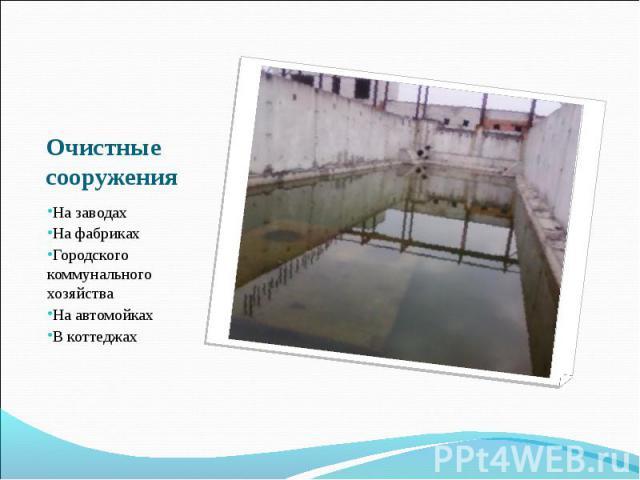 Очистные сооружения На заводахНа фабрикахГородского коммунального хозяйстваНа автомойкахВ коттеджах