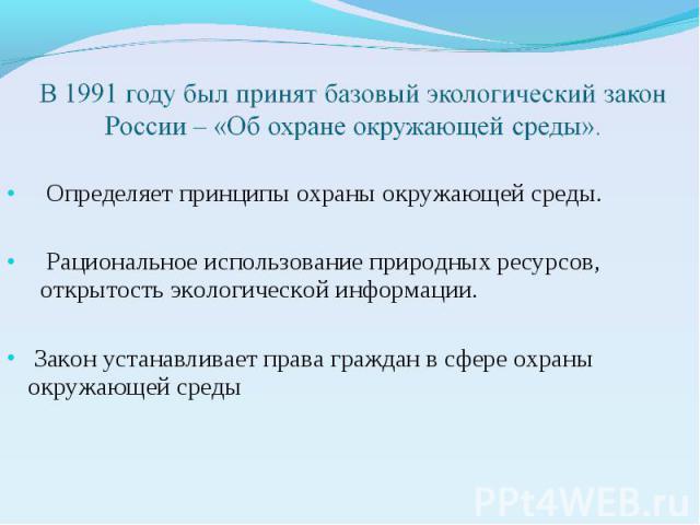 В 1991 году был принят базовый экологический закон России – «Об охране окружающей среды». Определяет принципы охраны окружающей среды. Рациональное использование природных ресурсов, открытость экологической информации. Закон устанавливает права граж…