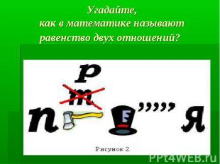 Угадайте,как в математике называют равенство двух отношений?