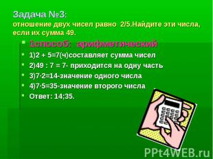 Задача №3: отношение двух чисел равно 2/5.Найдите эти числа, если их сумма 49. 1