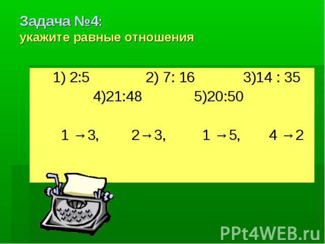 Задача №4:укажите равные отношения 1) 2:5 2) 7: 16 3)14 : 35 4)21:48 5)20:50 1 →3, 2→3, 1 →5, 4 →2