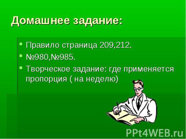 Домашнее задание:Правило страница 209,212.№980,№985.Творческое задание: где применяется пропорция ( на неделю)