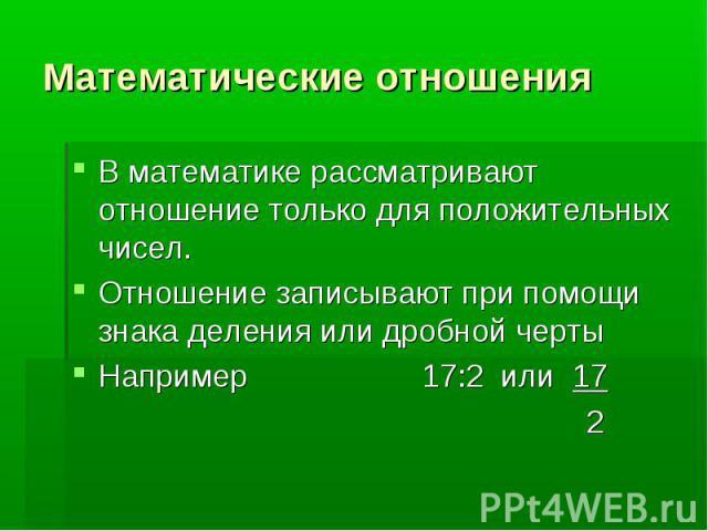 Математические отношения В математике рассматривают отношение только для положительных чисел.Отношение записывают при помощи знака деления или дробной чертыНапример 17:2 или 17 2