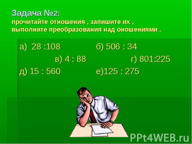 Задача №2:прочитайте отношения , запишите их ,выполните преобразования над оношениями .а) 28 :108 б) 506 : 34 в) 4 : 88 г) 801:225д) 15 : 560 е)125 : 275