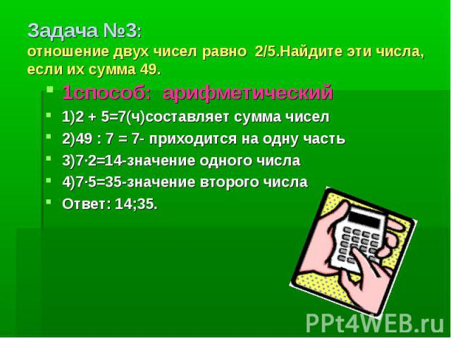 Задача №3: отношение двух чисел равно 2/5.Найдите эти числа, если их сумма 49. 1способ: арифметический 1)2 + 5=7(ч)составляет сумма чисел2)49 : 7 = 7- приходится на одну часть3)7·2=14-значение одного числа4)7·5=35-значение второго числаОтвет: 14;35.
