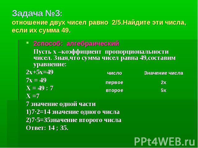 Задача №3: отношение двух чисел равно 2/5.Найдите эти числа, если их сумма 49. 2способ: алгебраический Пусть х –коэффициент пропорциональности чисел. Зная,что сумма чисел равна 49,составим уравнение:2х+5х=497х = 49Х = 49 : 7Х =77 значение одной част…
