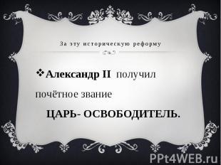За эту историческую реформу Александр II получил почётное звание ЦАРЬ- ОСВОБОДИТ
