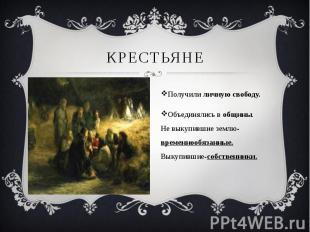КРЕСТЬЯНЕ Получили личную свободу.Объединялись в общины.Не выкупившие землю-врем