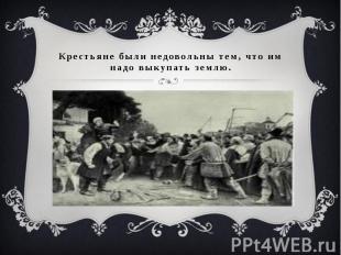 Крестьяне были недовольны тем, что им надо выкупать землю.