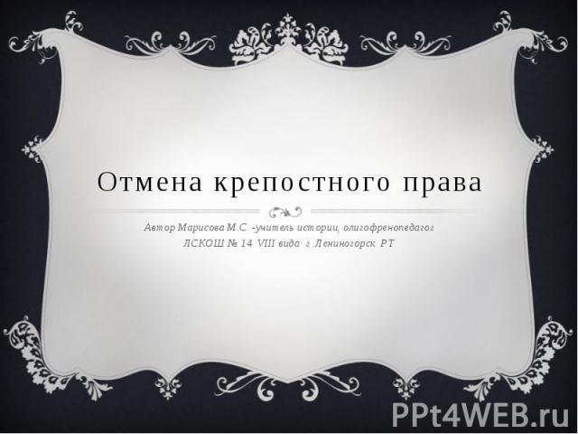Отмена крепостного права Автор Марисова М.С. -учитель истории, олигофренопедагогЛСКОШ № 14 VIII вида г .Лениногорск РТ