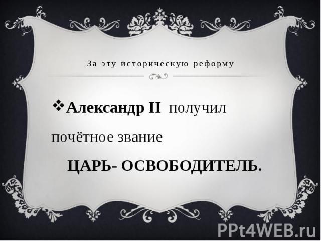 За эту историческую реформу Александр II получил почётное звание ЦАРЬ- ОСВОБОДИТЕЛЬ.