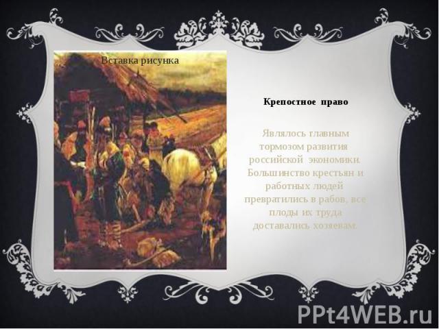 Крепостное право Являлось главным тормозом развития российской экономики. Большинство крестьян и работных людей превратились в рабов, все плоды их труда доставались хозяевам.