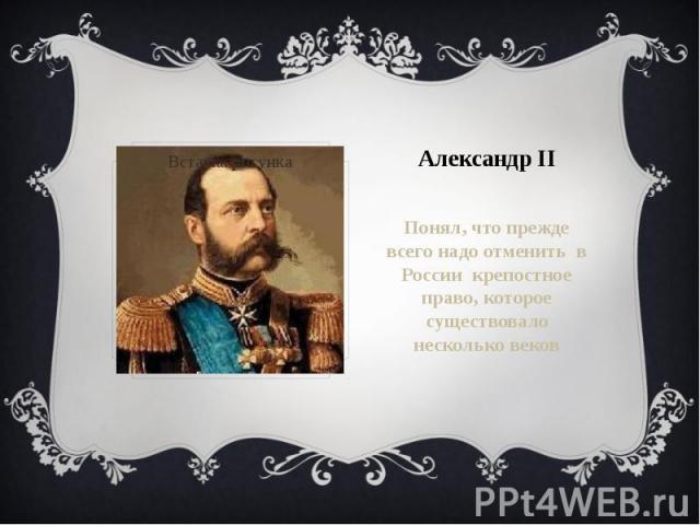 Александр IIПонял, что прежде всего надо отменить в России крепостное право, которое существовало несколько веков