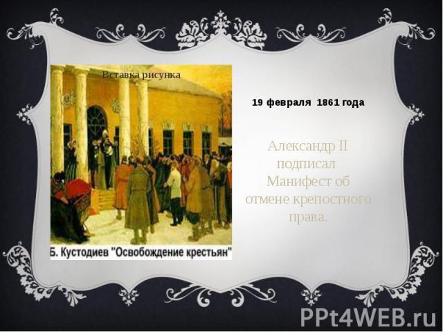 19 февраля 1861 годаАлександр II подписал Манифест об отмене крепостного права.