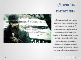 Дневник писателя «Без высшей идеи не могут существовать ни человек, ни нация. А