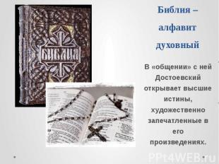 Библия –алфавит духовный В «общении» с ней Достоевский открывает высшие истины,