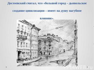 Достоевский считал, что «большой город – дьявольское создание цивилизации – имее